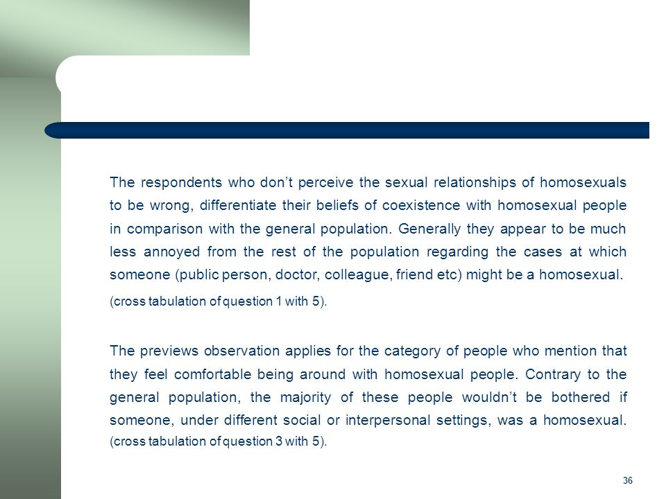 36 The respondents who don't perceive the sexual relationships of homosexuals to be wrong, differentiate their beliefs of coexistence with homosexual people in comparison with the general population.