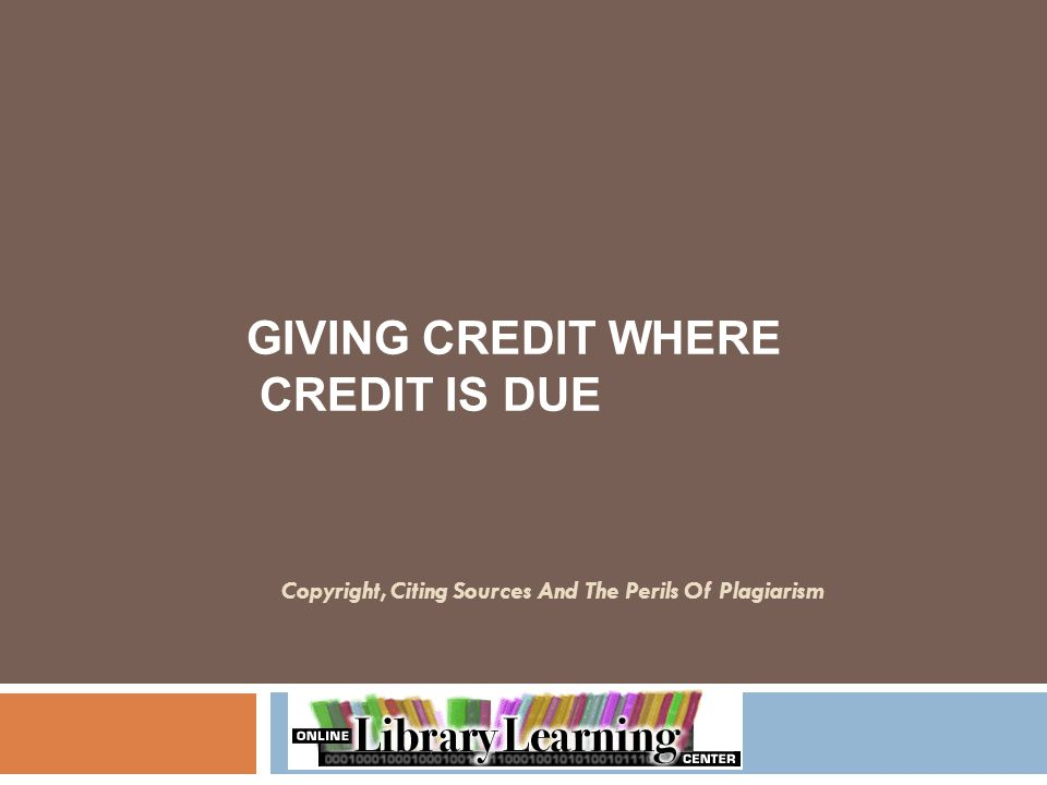 Copyright, Citing Sources And The Perils Of Plagiarism GIVING CREDIT WHERE CREDIT IS DUE