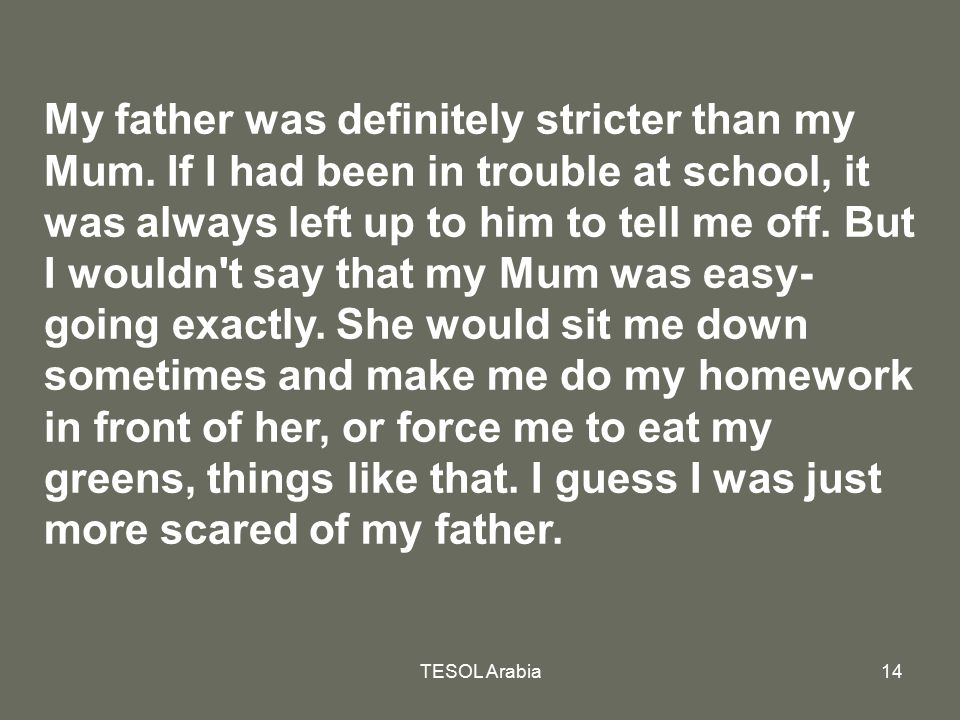 TESOL Arabia14 My father was definitely stricter than my Mum. If I had been in trouble at school, it was always left up to him to tell me off. But I w
