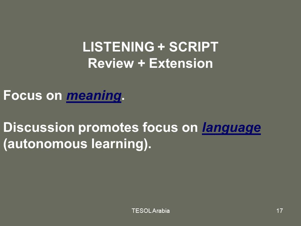 TESOL Arabia17 LISTENING + SCRIPT Review + Extension Focus on meaning. Discussion promotes focus on language (autonomous learning).