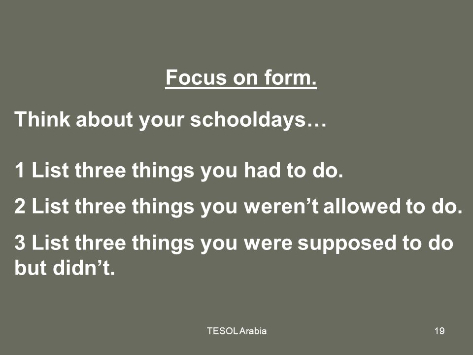 TESOL Arabia19 Focus on form. Think about your schooldays… 1 List three things you had to do. 2 List three things you weren't allowed to do. 3 List th