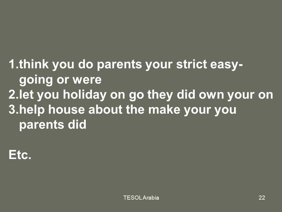 TESOL Arabia22 1.think you do parents your strict easy- going or were 2.let you holiday on go they did own your on 3.help house about the make your yo