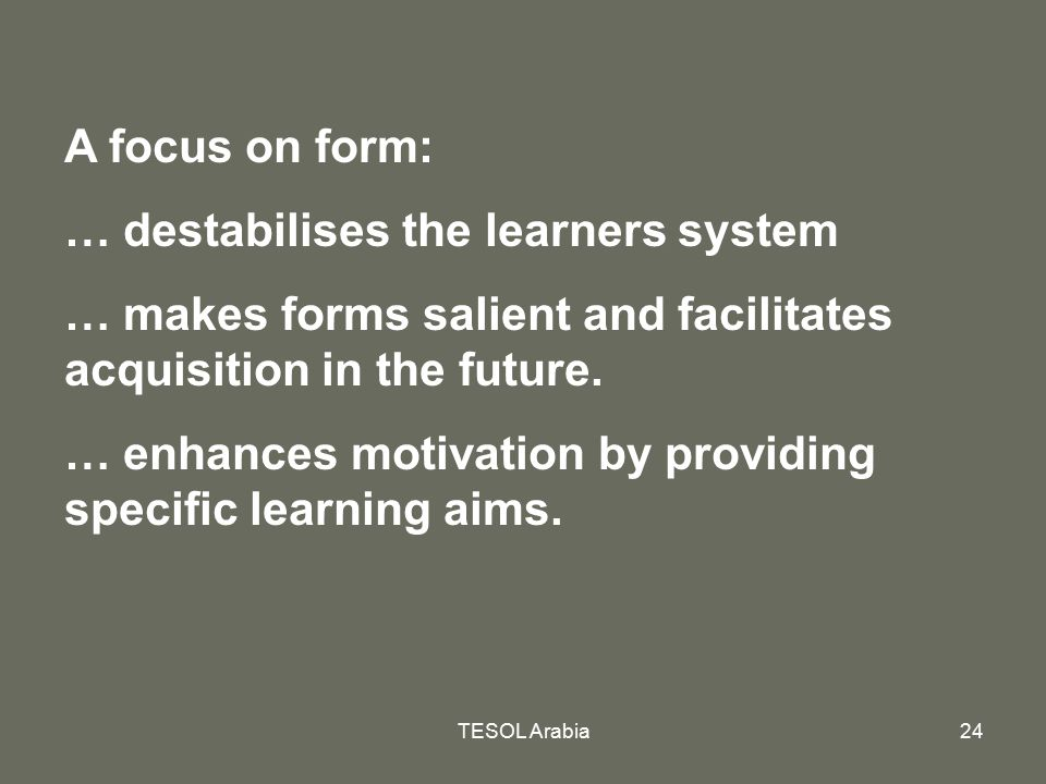 TESOL Arabia24 A focus on form: … destabilises the learners system … makes forms salient and facilitates acquisition in the future. … enhances motivat