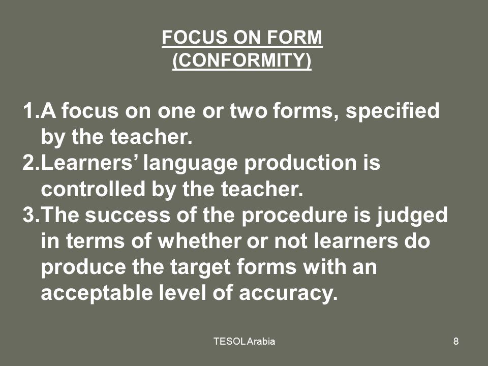 TESOL Arabia8 FOCUS ON FORM (CONFORMITY) 1.A focus on one or two forms, specified by the teacher. 2.Learners' language production is controlled by the