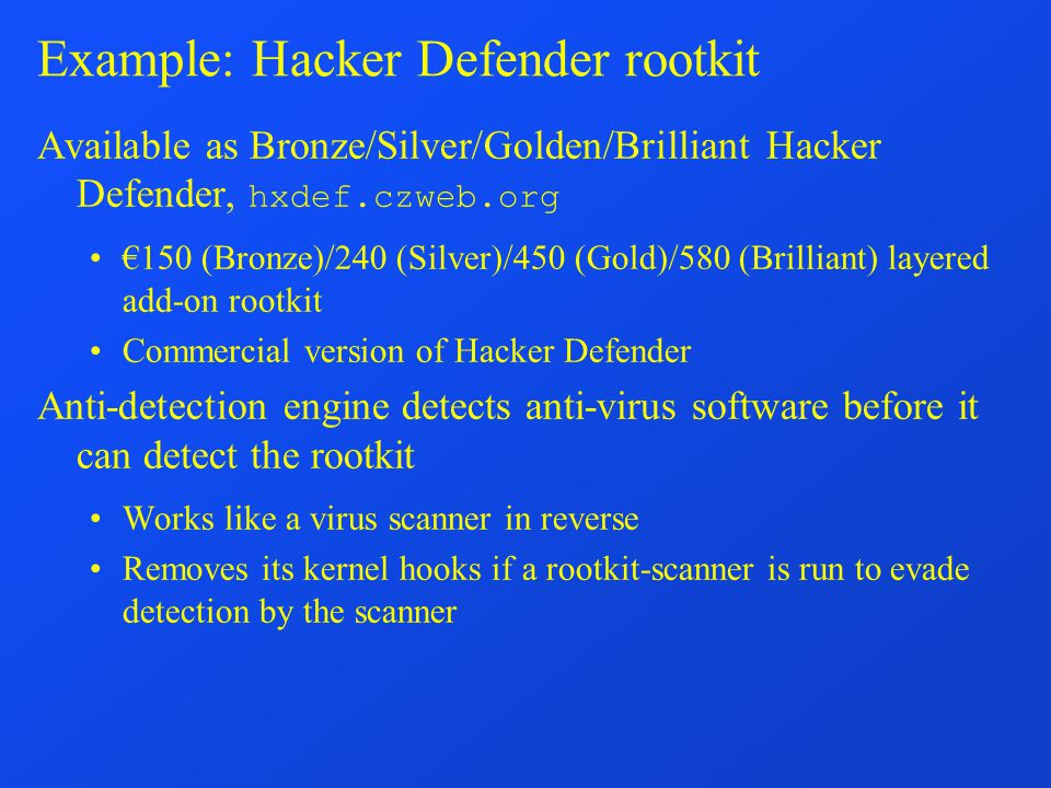 Example: Hacker Defender rootkit Available as Bronze/Silver/Golden/Brilliant Hacker Defender, hxdef.czweb.org €150 (Bronze)/240 (Silver)/450 (Gold)/580 (Brilliant) layered add-on rootkit Commercial version of Hacker Defender Anti-detection engine detects anti-virus software before it can detect the rootkit Works like a virus scanner in reverse Removes its kernel hooks if a rootkit-scanner is run to evade detection by the scanner
