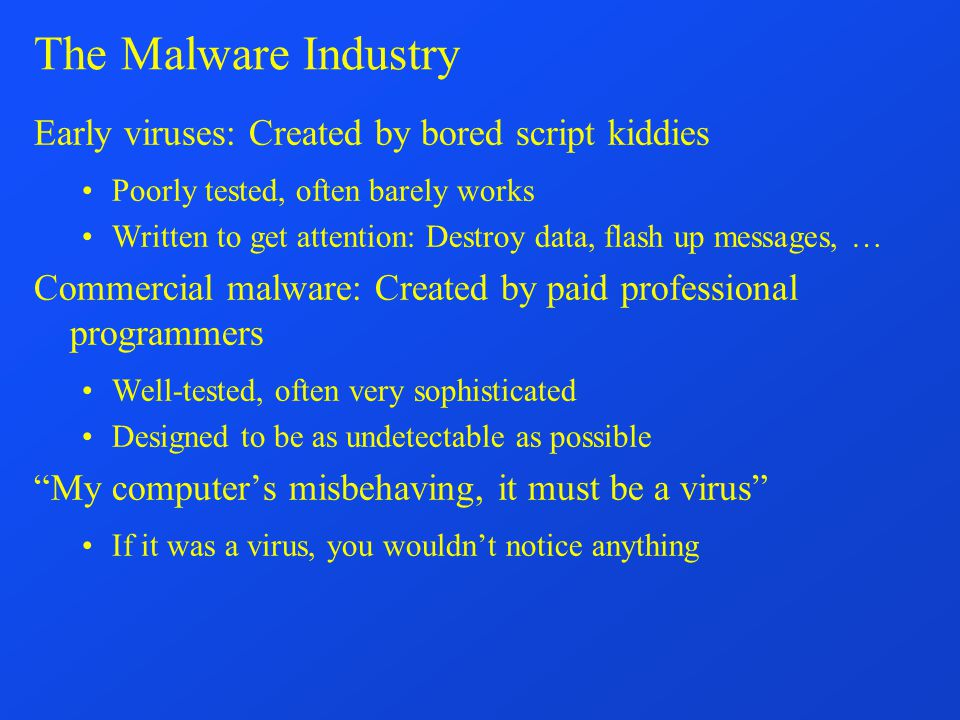 The Malware Industry Early viruses: Created by bored script kiddies Poorly tested, often barely works Written to get attention: Destroy data, flash up