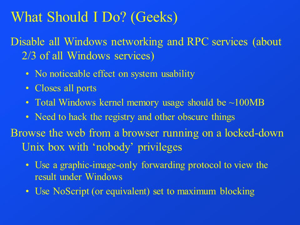 What Should I Do? (Geeks) Disable all Windows networking and RPC services (about 2/3 of all Windows services) No noticeable effect on system usability