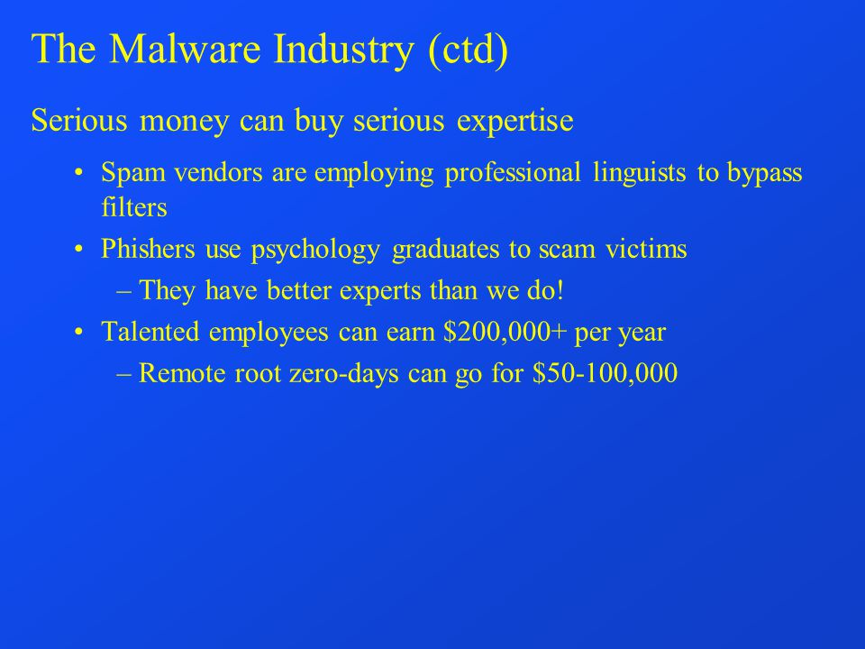 The Malware Industry (ctd) Serious money can buy serious expertise Spam vendors are employing professional linguists to bypass filters Phishers use psychology graduates to scam victims –They have better experts than we do.