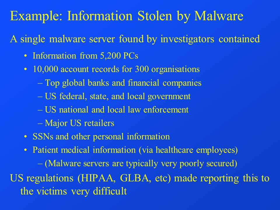 Example: Information Stolen by Malware A single malware server found by investigators contained Information from 5,200 PCs 10,000 account records for 300 organisations –Top global banks and financial companies –US federal, state, and local government –US national and local law enforcement –Major US retailers SSNs and other personal information Patient medical information (via healthcare employees) –(Malware servers are typically very poorly secured) US regulations (HIPAA, GLBA, etc) made reporting this to the victims very difficult