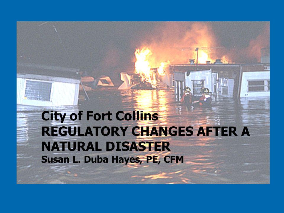 City of Fort Collins REGULATORY CHANGES AFTER A NATURAL DISASTER Susan L. Duba Hayes, PE, CFM