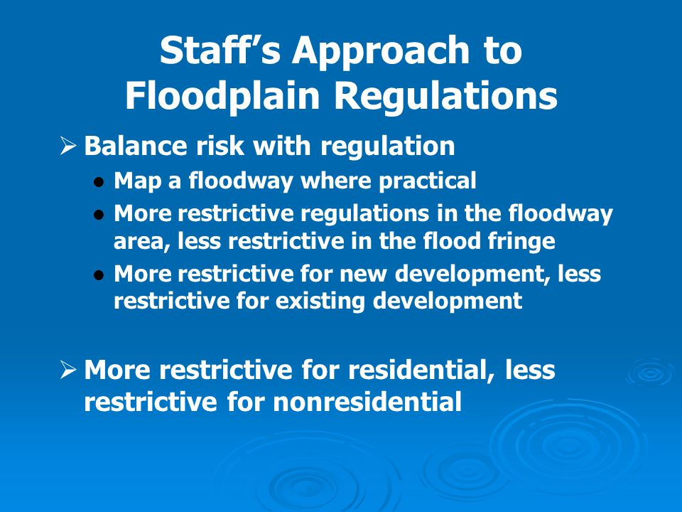 Staff's Approach to Floodplain Regulations   Balance risk with regulation Map a floodway where practical More restrictive regulations in the floodwa