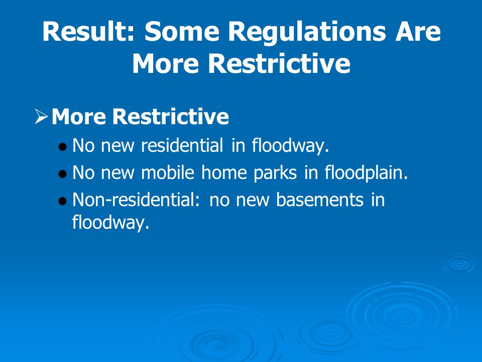 Result: Some Regulations Are More Restrictive   More Restrictive No new residential in floodway. No new mobile home parks in floodplain. Non-residen