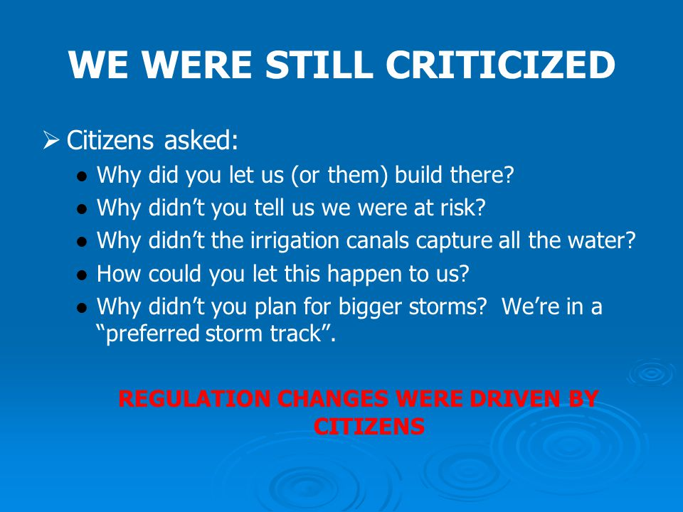 WE WERE STILL CRITICIZED   Citizens asked: Why did you let us (or them) build there? Why didn't you tell us we were at risk? Why didn't the irrigati
