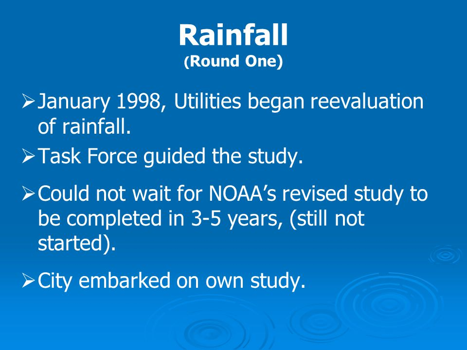 Rainfall ( Round One)   January 1998, Utilities began reevaluation of rainfall.   Task Force guided the study.   Could not wait for NOAA's revis