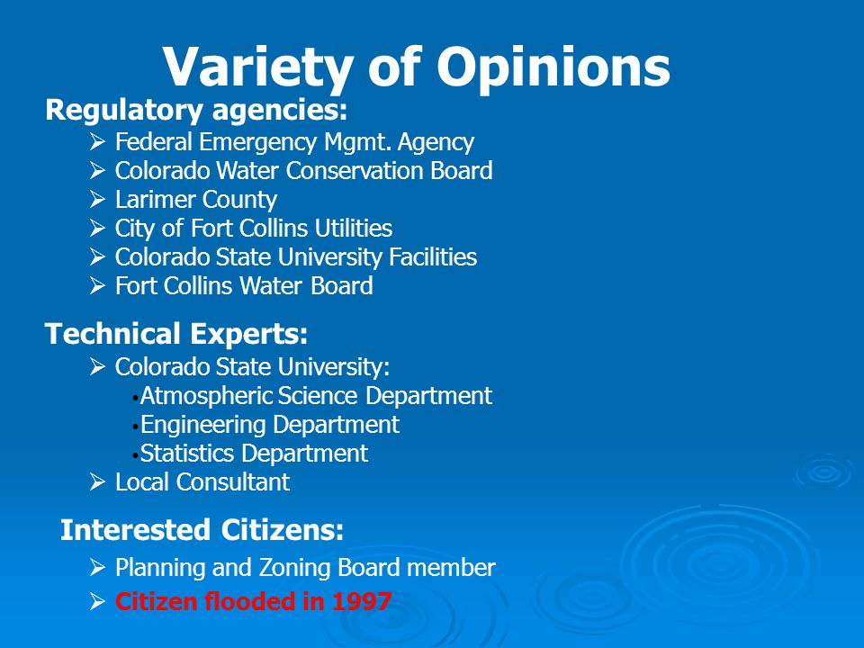Variety of Opinions Regulatory agencies:  Federal Emergency Mgmt. Agency  Colorado Water Conservation Board  Larimer County  City of Fort Collins