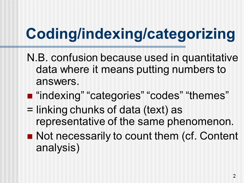 "2 Coding/indexing/categorizing N.B. confusion because used in quantitative data where it means putting numbers to answers. ""indexing"" ""categories"" ""co"