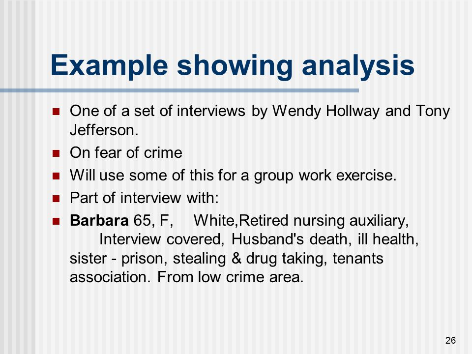 26 Example showing analysis One of a set of interviews by Wendy Hollway and Tony Jefferson. On fear of crime Will use some of this for a group work ex