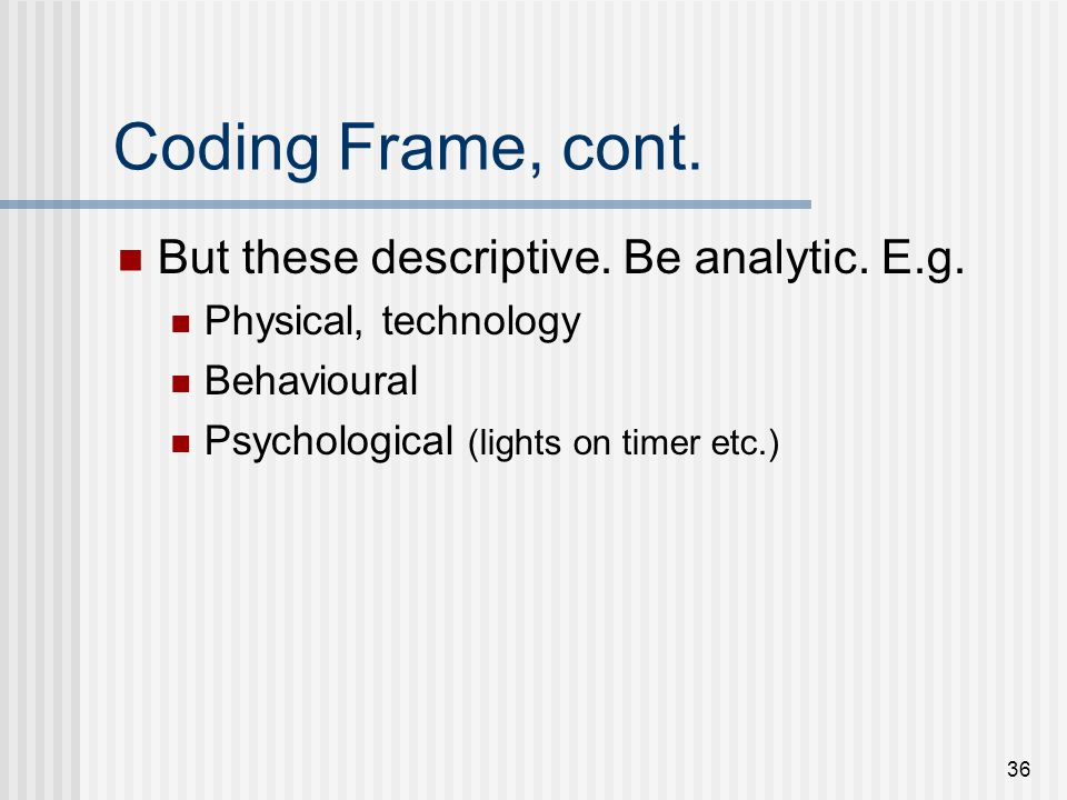 36 Coding Frame, cont. But these descriptive. Be analytic. E.g. Physical, technology Behavioural Psychological (lights on timer etc.)