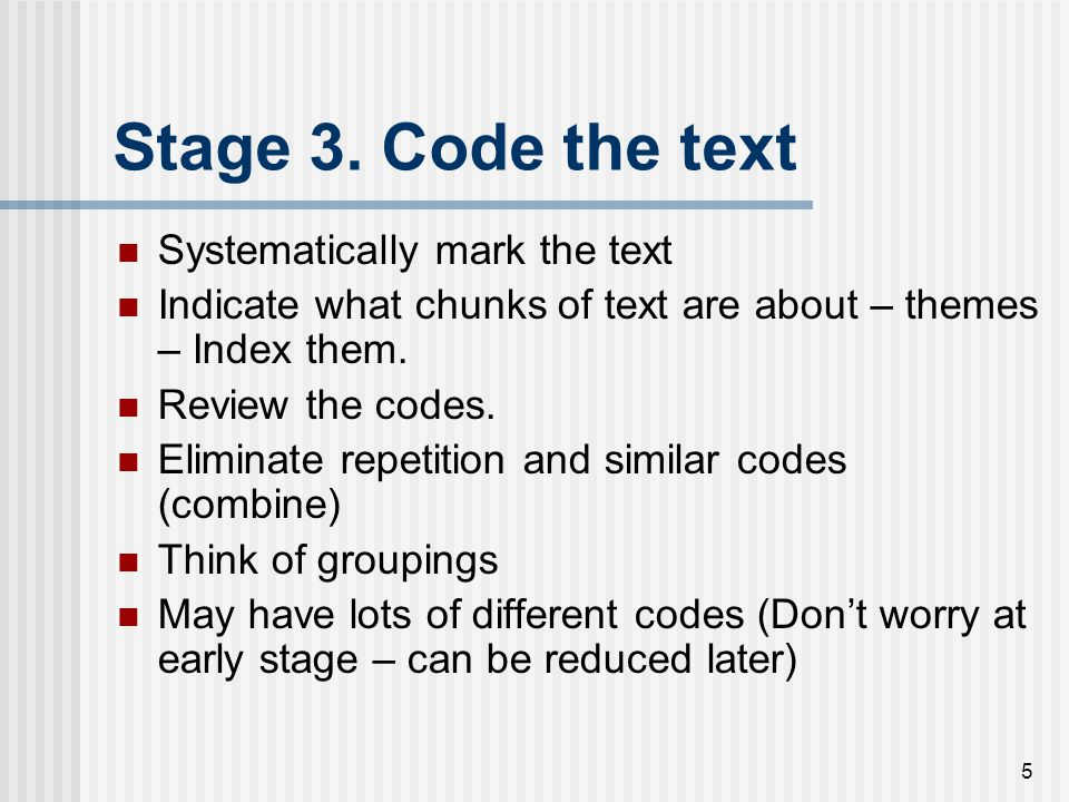 5 Stage 3. Code the text Systematically mark the text Indicate what chunks of text are about – themes – Index them. Review the codes. Eliminate repeti