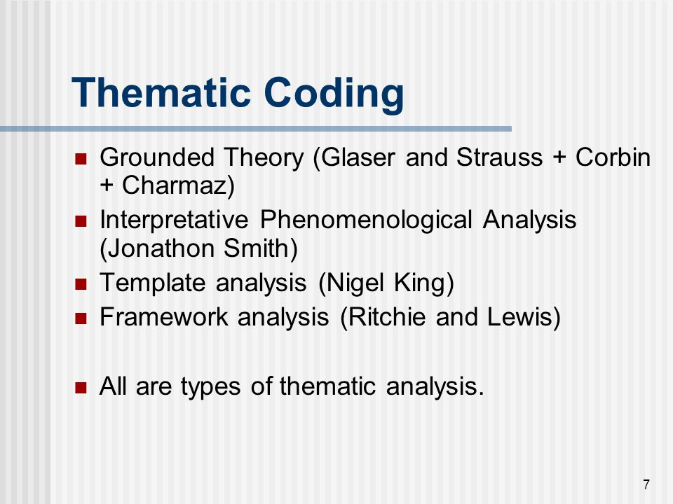 7 Thematic Coding Grounded Theory (Glaser and Strauss + Corbin + Charmaz) Interpretative Phenomenological Analysis (Jonathon Smith) Template analysis