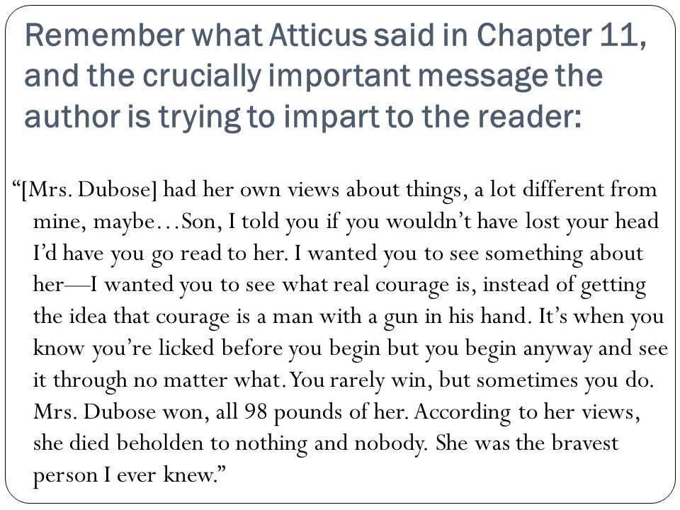 "Remember what Atticus said in Chapter 11, and the crucially important message the author is trying to impart to the reader: ""[Mrs. Dubose] had her own"