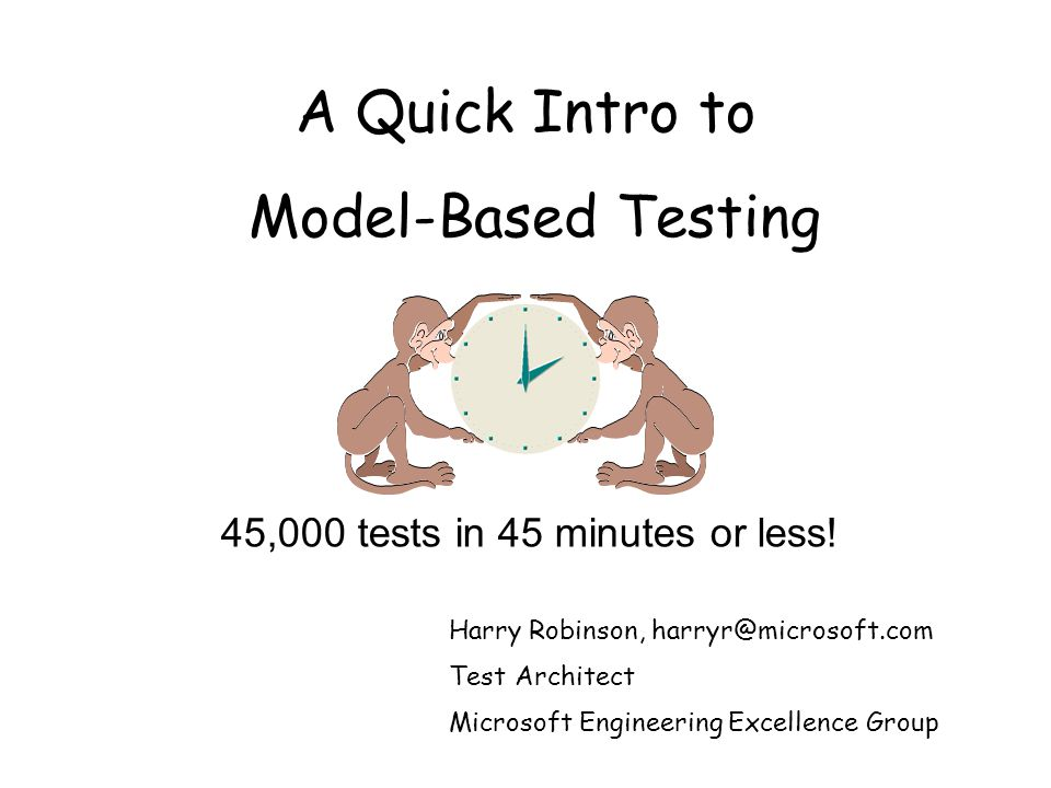 A Quick Intro to Model-Based Testing Harry Robinson, harryr@microsoft.com Test Architect Microsoft Engineering Excellence Group 45,000 tests in 45 minutes or less!