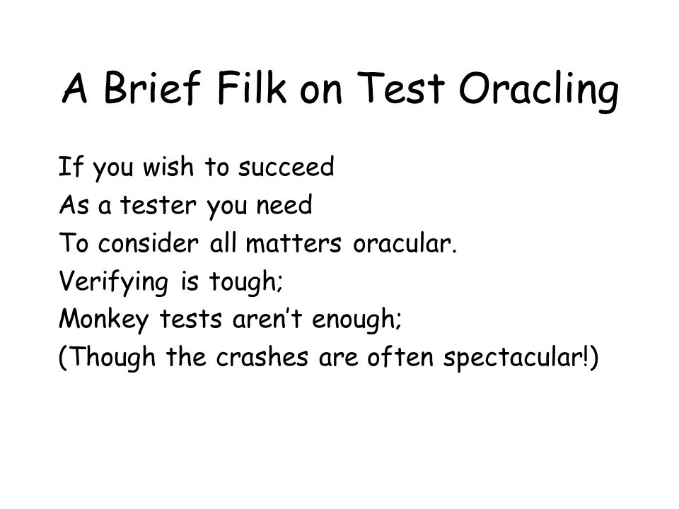 A Brief Filk on Test Oracling If you wish to succeed As a tester you need To consider all matters oracular.