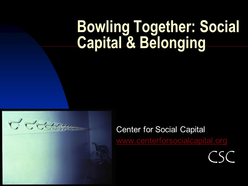 Bowling Together: Social Capital & Belonging Center for Social Capital www.centerforsocialcapital.org CSC