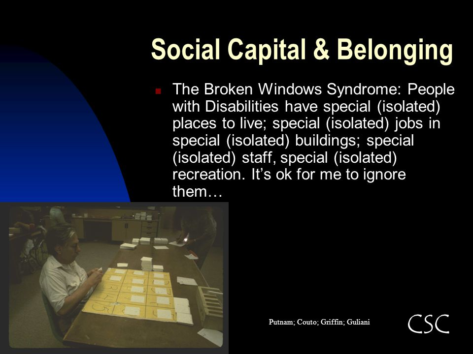 Social Capital & Belonging The Broken Windows Syndrome: People with Disabilities have special (isolated) places to live; special (isolated) jobs in sp