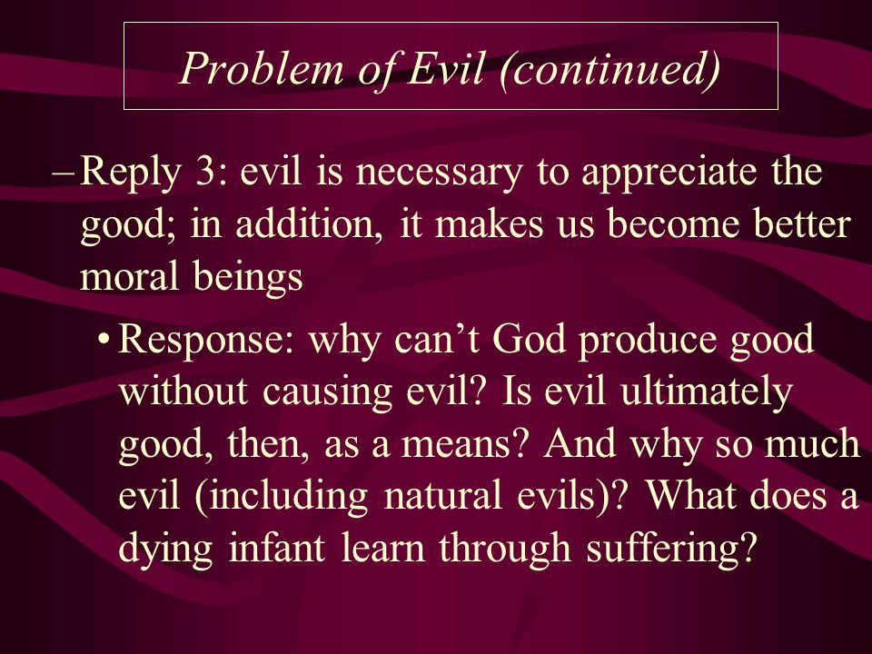 Problem of Evil (continued) –Reply 3: evil is necessary to appreciate the good; in addition, it makes us become better moral beings Response: why can't God produce good without causing evil.