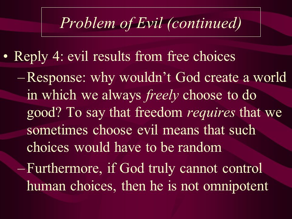 Problem of Evil (continued) Reply 4: evil results from free choices –Response: why wouldn't God create a world in which we always freely choose to do good.