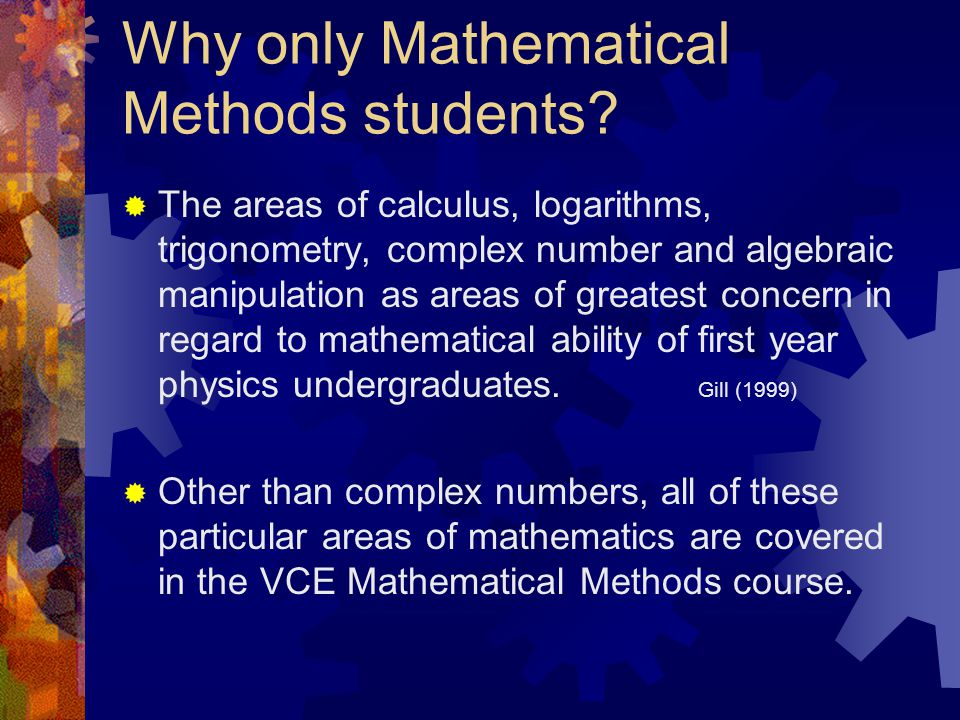 Why only Mathematical Methods students?  The VCE study design has an expectation that student have some mathematical ability. The second dot point in