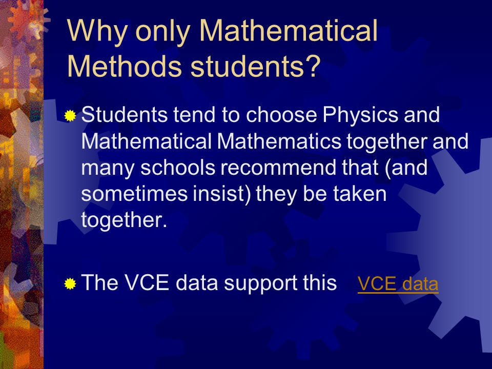 Why only Mathematical Methods students?  Mathematical Methods is stated as a prerequisite for seven out of nine physics courses identified by the Vic