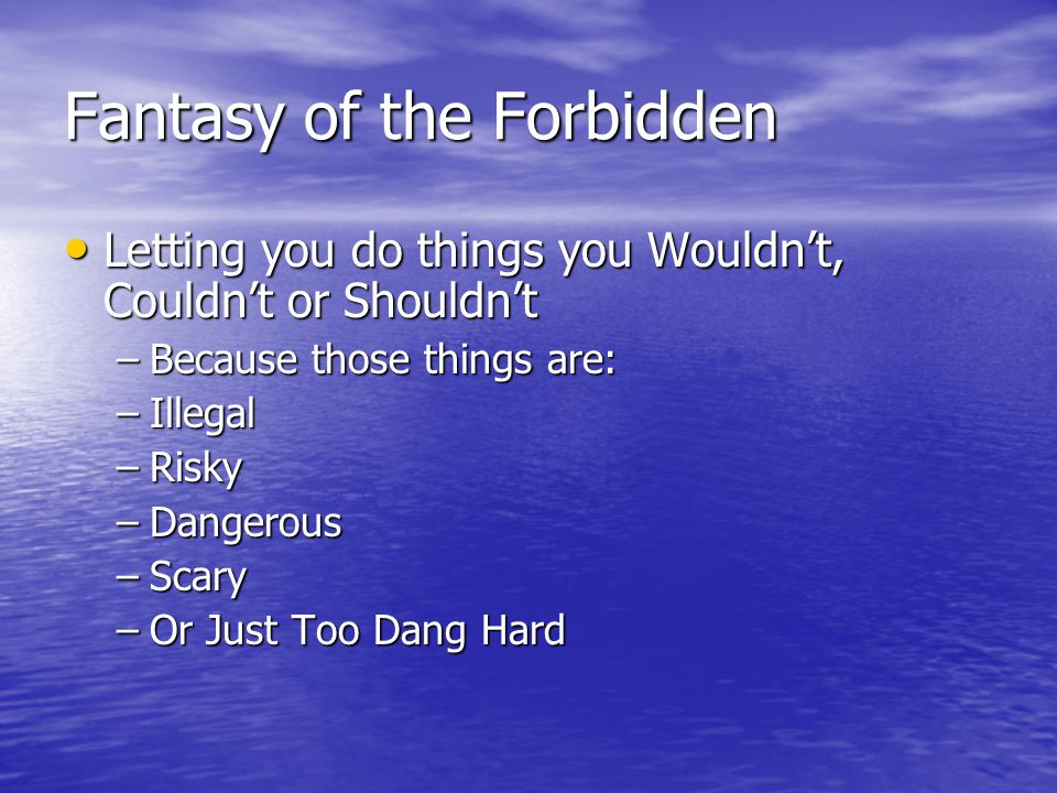 Fantasy of the Forbidden Letting you do things you Wouldn't, Couldn't or Shouldn't Letting you do things you Wouldn't, Couldn't or Shouldn't –Because those things are: –Illegal –Risky –Dangerous –Scary –Or Just Too Dang Hard