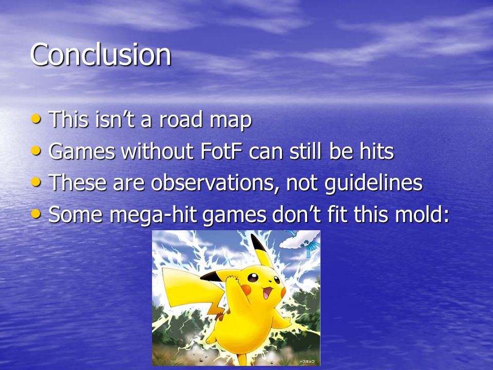 Conclusion This isn't a road map This isn't a road map Games without FotF can still be hits Games without FotF can still be hits These are observations, not guidelines These are observations, not guidelines Some mega-hit games don't fit this mold: Some mega-hit games don't fit this mold: