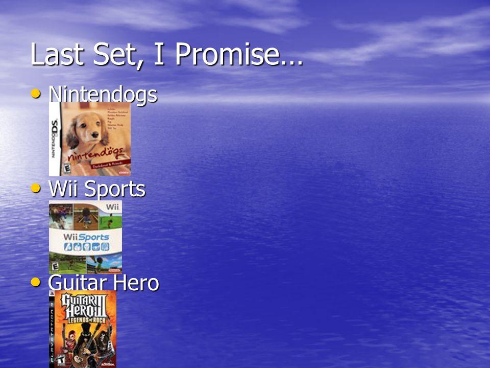 Last Set, I Promise… Nintendogs Nintendogs Wii Sports Wii Sports Guitar Hero Guitar Hero