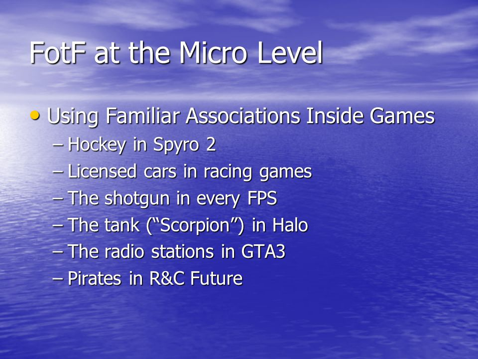 FotF at the Micro Level Using Familiar Associations Inside Games Using Familiar Associations Inside Games –Hockey in Spyro 2 –Licensed cars in racing games –The shotgun in every FPS –The tank ( Scorpion ) in Halo –The radio stations in GTA3 –Pirates in R&C Future