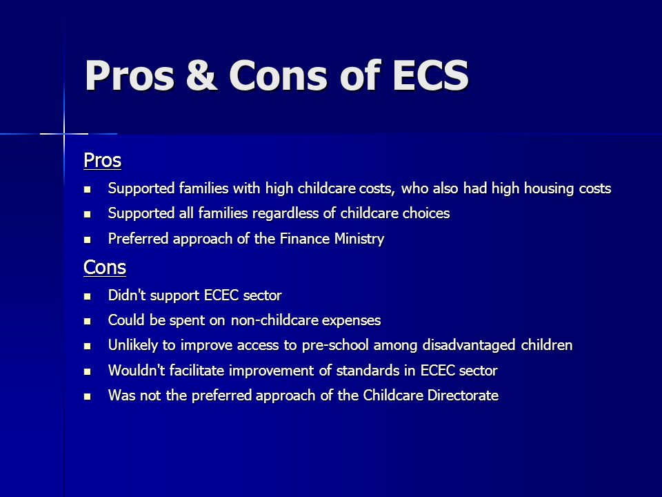 Pros & Cons of ECS Pros Supported families with high childcare costs, who also had high housing costs Supported families with high childcare costs, wh