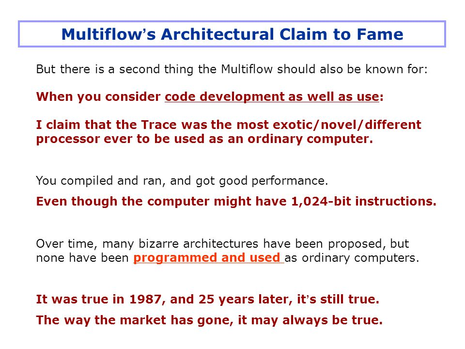 But there is a second thing the Multiflow should also be known for: When you consider code development as well as use: I claim that the Trace was the most exotic/novel/different processor ever to be used as an ordinary computer.