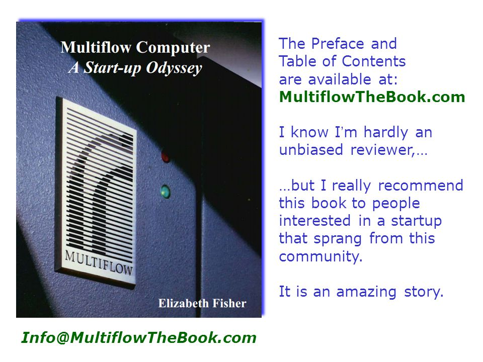 Info@MultiflowTheBook.com The Preface and Table of Contents are available at: MultiflowTheBook.com I know I'm hardly an unbiased reviewer,… …but I really recommend this book to people interested in a startup that sprang from this community.