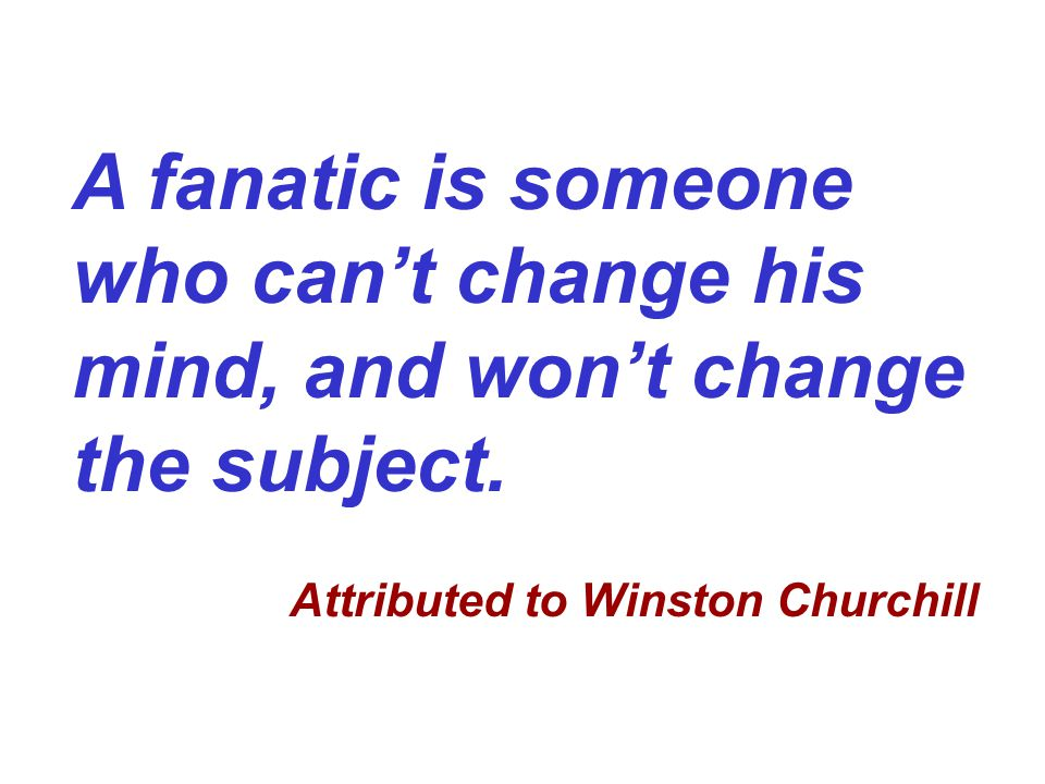 A fanatic is someone who can't change his mind, and won't change the subject.