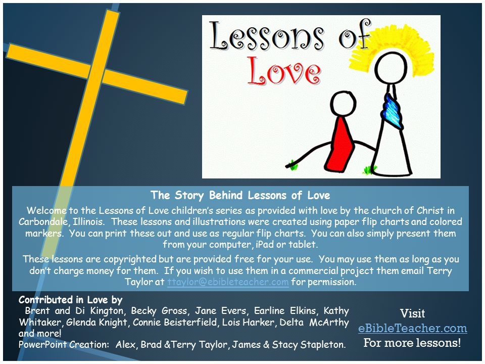 The Story Behind Lessons of Love Welcome to the Lessons of Love children's series as provided with love by the church of Christ in Carbondale, Illinoi
