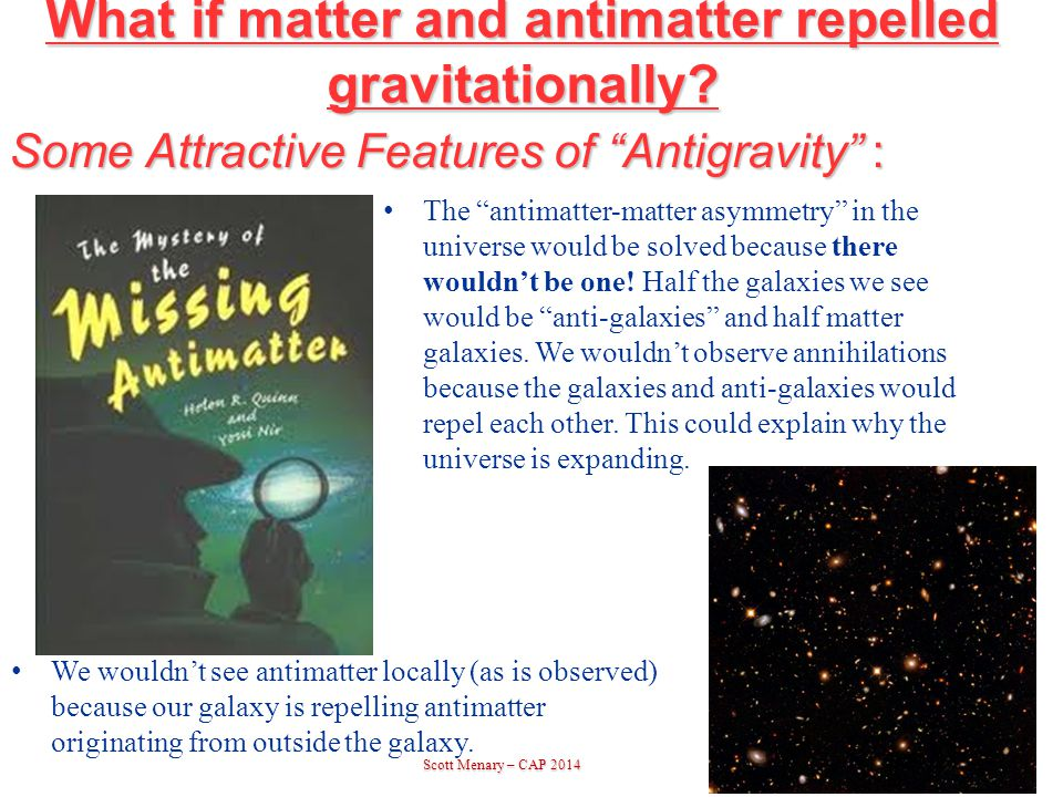 Scott Menary – CAP 2014 Scott Menary – CAP 20143 Some Attractive Features of Antigravity : The antimatter-matter asymmetry in the universe would be solved because there wouldn't be one.