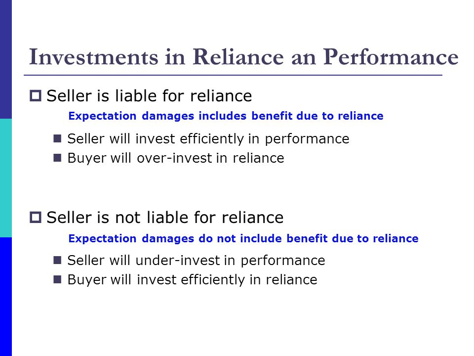 Investments in Reliance an Performance  Seller is liable for reliance Seller will invest efficiently in performance Buyer will over-invest in reliance  Seller is not liable for reliance Seller will under-invest in performance Buyer will invest efficiently in reliance Expectation damages includes benefit due to reliance Expectation damages do not include benefit due to reliance