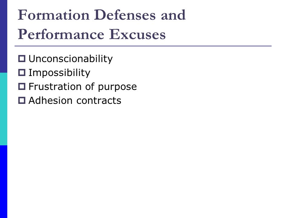 Formation Defenses and Performance Excuses  Unconscionability  Impossibility  Frustration of purpose  Adhesion contracts