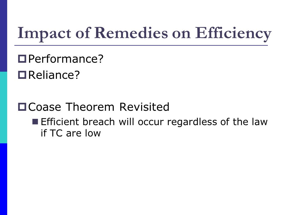 Impact of Remedies on Efficiency  Performance?  Reliance?  Coase Theorem Revisited Efficient breach will occur regardless of the law if TC are low