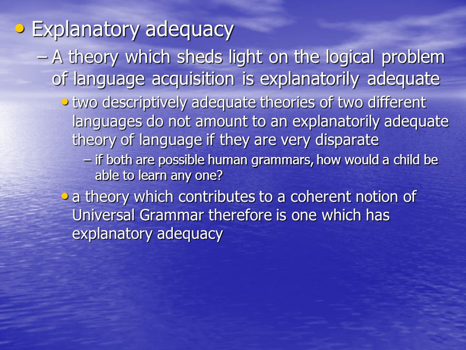 Explanatory adequacy Explanatory adequacy –A theory which sheds light on the logical problem of language acquisition is explanatorily adequate two des