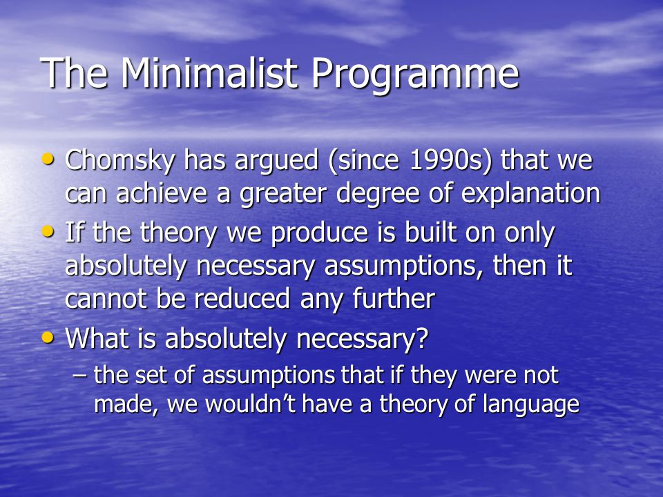 The Minimalist Programme Chomsky has argued (since 1990s) that we can achieve a greater degree of explanation Chomsky has argued (since 1990s) that we