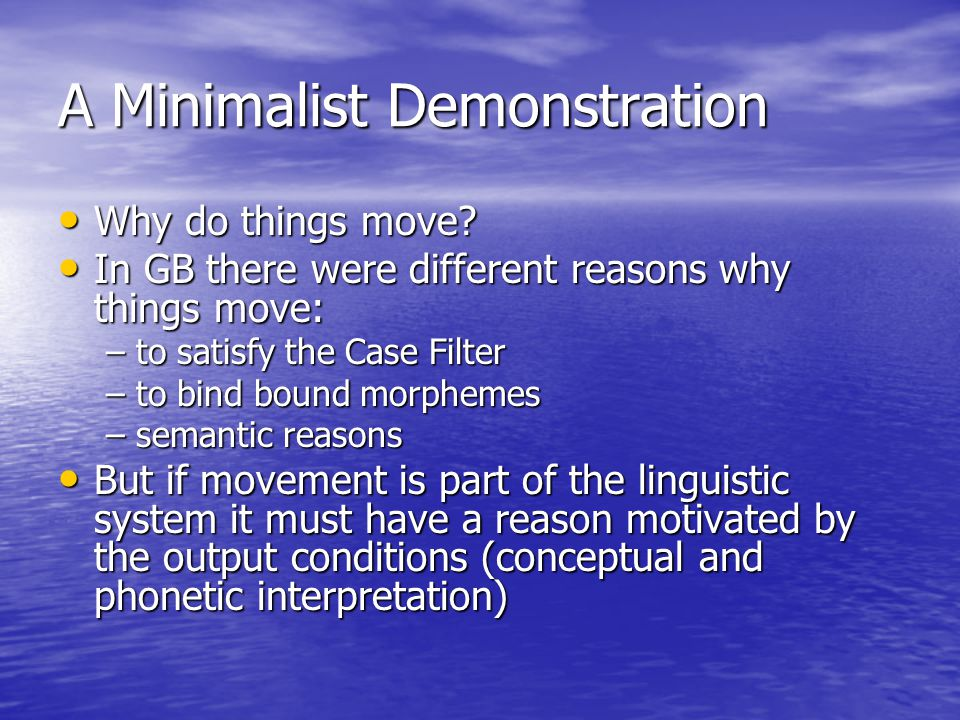 A Minimalist Demonstration Why do things move? Why do things move? In GB there were different reasons why things move: In GB there were different reas