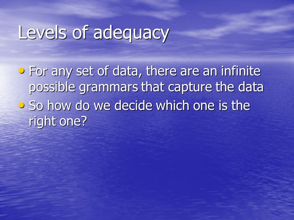 Levels of adequacy For any set of data, there are an infinite possible grammars that capture the data For any set of data, there are an infinite possi
